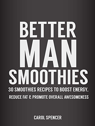 Better Man Smoothies: 30 Smoothie Recipes to Boost Energy, Reduce Fat & promote overall Awesomeness by Carol Spencer