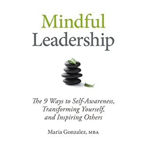 Mindful Leadership: The 9 Ways to Self-Awareness, Transforming Yourself, and Inspiring Others | [Maria Gonzalez]