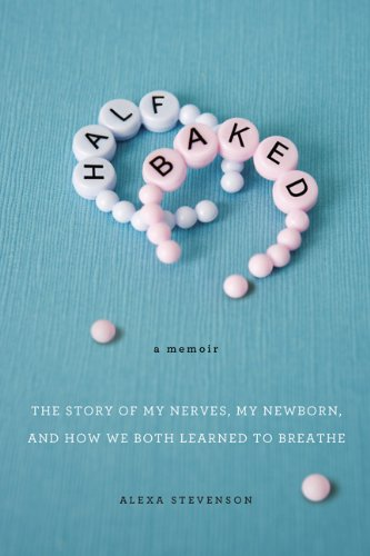 Half Baked: The Story of My Nerves, My Newborn, and How We Both Learned to Breathe, Alexa Stevenson
