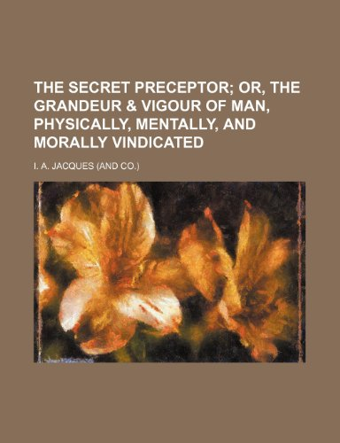 The secret preceptor;  or, The grandeur & vigour of man, physically, mentally, and morally vindicated