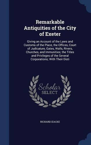 Remarkable Antiquities of the City of Exeter: Giving an Account of the Laws and Customs of the Place, the Offices, Court of Judicature, Gates, Walls, ... of the Several Corporations; With Their Disti