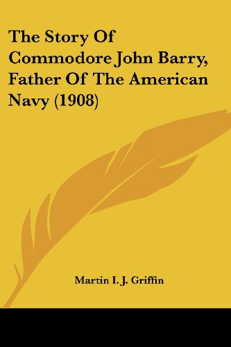 The Story Of Commodore John Barry, Father Of The American Navy (1908): Martin I. J. Griffin: 9780548678978: Amazon.com: Books