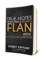 TRUE NOTES - DEVELOPING A BUSINESS PLAN BOOK: HOW TO GET INSPIRED TO BUILD A $100 MILLION COMPANY.