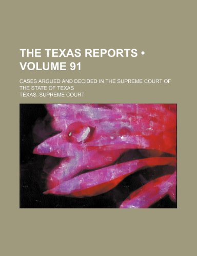 The Texas Reports (Volume 91); Cases Argued and Decided in the Supreme Court of the State of Texas
