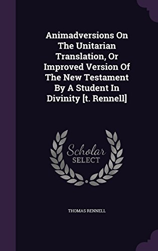Animadversions On The Unitarian Translation, Or Improved Version Of The New Testament By A Student In Divinity [t. Rennell]