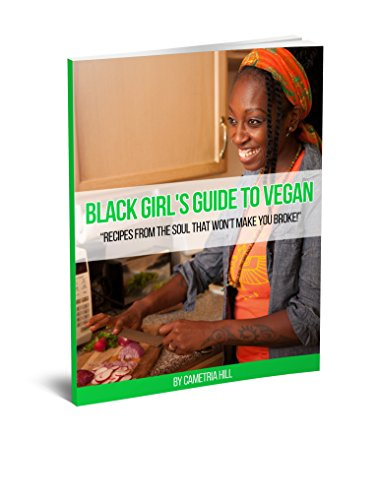 Black Girl's Guide To Vegan: Recipes From The Soul That Won't Make You Broke! by Cametria Hill