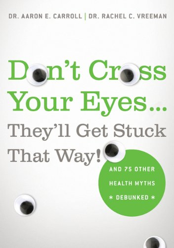 Don't Cross Your Eyes...They'll Get Stuck That Way!: And 75 Other Health Myths Debunked, Aaron Carroll, Rachel Vreeman