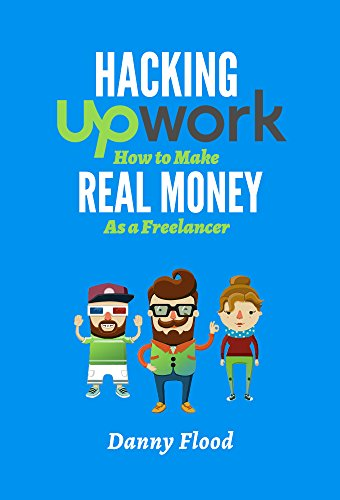 Hack Upwork: How to Make Real Money as a Freelancer by Danny Flood ebook deal