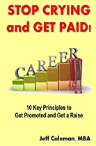 Stop Crying and Get Paid: 10 Key Principles to Get Promoted and Get a Raise