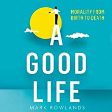 A Good Life: Philosophy from Cradle to Grave (       UNABRIDGED) by Mark Rowlands Narrated by Ric Jerrom