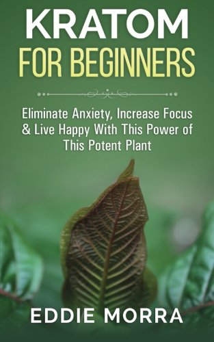 Kratom For Beginners: Eliminate Anxiety, Increase Focus & Live Happy With This Power of This Potent Plant PDF
