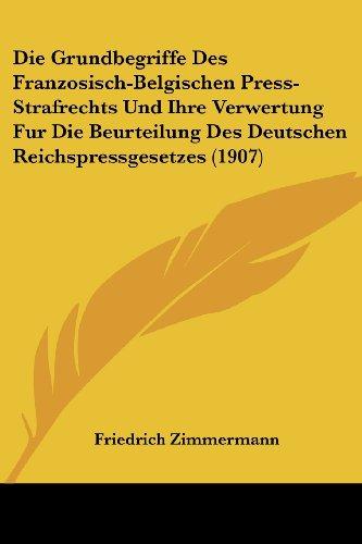 Die Grundbegriffe Des Franzosisch-Belgischen Press-Strafrechts Und Ihre Verwertung Fur Die Beurteilung Des Deutschen Reichspressgesetzes (1907)