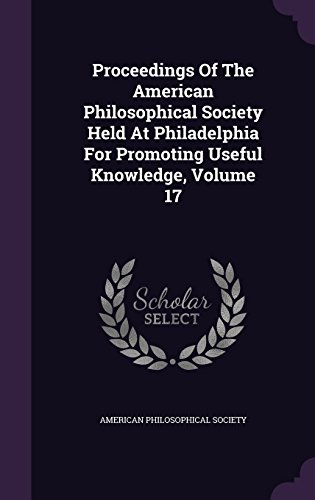 Proceedings Of The American Philosophical Society Held At Philadelphia For Promoting Useful Knowledge, Volume 17