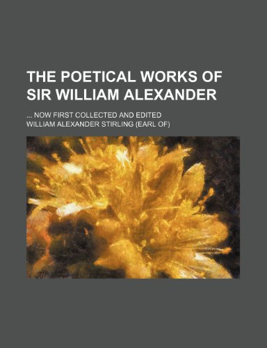 The Poetical Works of Sir William Alexander; Now First Collected and Edited