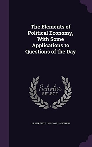 The Elements of Political Economy, With Some Applications to Questions of the Day
