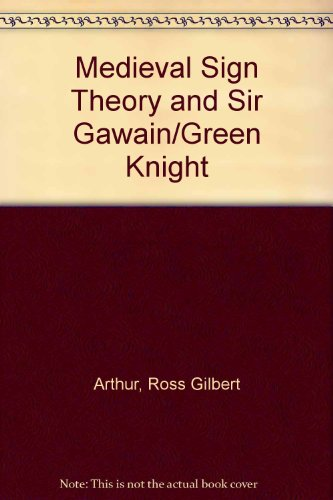 Medieval Sign Theory and Sir Gawain/Green Knight, by Ross Gilbert Arthur