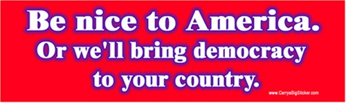 Be Nice to America Or we'll bring democracy to your country. Bumper Sticker