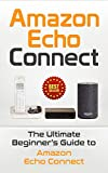 Amazon Echo: Connect: The Ultimate Beginner's Guide to Amazon Echo Connect (Second Generation Echo, Echo Plus, Echo Spot Book 1)