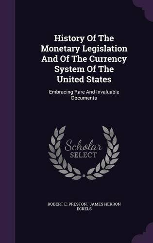 History Of The Monetary Legislation And Of The Currency System Of The United States: Embracing Rare And Invaluable Documents