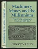Machinery, Money and the Millennium: From Moral Economy to Socialism, 1815-1860 (0691094306) by Claeys, Gregory