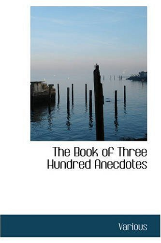 The Book of Three Hundred Anecdotes: Historical Literary and Humorous–A New Select