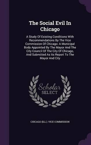 The Social Evil In Chicago: A Study Of Existing Conditions With Recommendations By The Vice Commission Of Chicago: A Municipal Body Appointed By The ... Submitted As Its Report To The Mayor And City