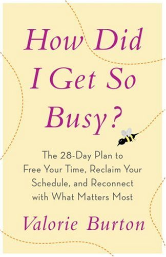 How Did I Get So Busy?: The 28-Day Plan to Free Your Time, Reclaim Your Schedule, and Reconnect with What Matters Most: Valorie Burton: Amazon.com: Books
