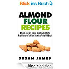 Almond Flour Recipes: A Simple And Easy Low Carb Gluten Free Alternative To Wheat The Whole Family Will Enjoy! (English Edition)