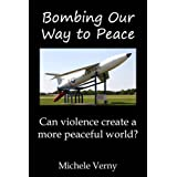 Bombing Our Way to Peace: Can Violence Create a More Peaceful World?by Michele Verny