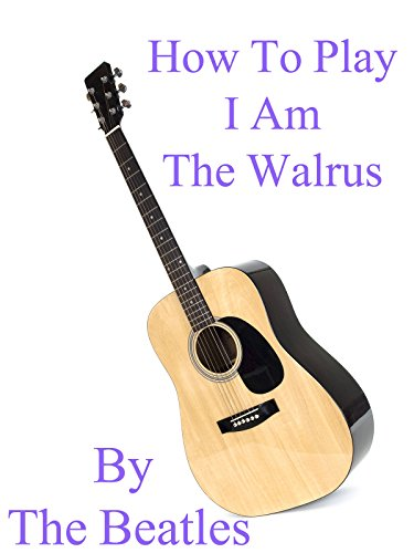 How To Play I Am The Walrus By The Beatles - Guitar Tabs