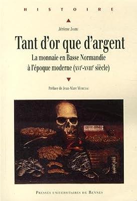 Tant d'or que d'argent : La monnaie en Basse Normandie à l'époque moderne (XVIe-XVIIIe siècle) par Jérôme Jambu