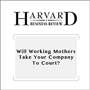 Will Working Mothers Take Your Company to Court? (Harvard Business Review) | [Joan C. Williams, Amy J. C. Cuddy]