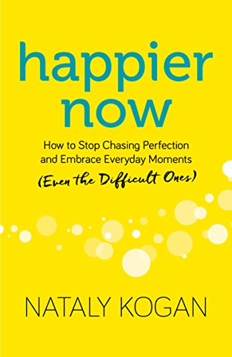 Happier Now: How to Stop Chasing Perfection and Embrace Everyday Moments (Even the Difficult Ones) [Kogan, Nataly] (Tapa Dura)