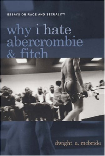 Why I Hate Abercrombie & Fitch: Essays On Race and Sexuality (Sexual Cultures)