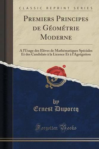 Premiers Principes de Géométrie Moderne: A l'Usage des Élèves de Mathématiques Spéciales Et des Candidats à la Licence Et à l'Agrégation (Classic Reprint)