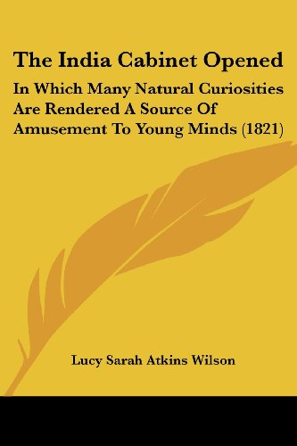 The India Cabinet Opened: In Which Many Natural Curiosities Are Rendered a Source of Amusement to Young Minds (1821)