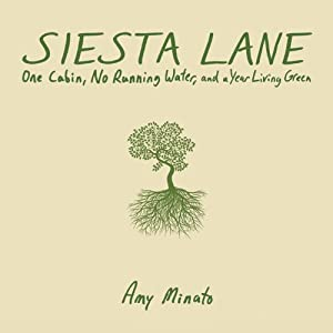 Siesta Lane: A Cabin, No Running Water, and a Year Living Green | [Amy Minato]