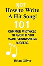 How [Not] To Write A Hit Song!: 101 Common Mistakes to Avoid If You Want Songwriting Success by Brian Oliver (2013-03-17)