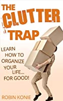 The Clutter Trap: Learn How To Organize Your Life For Good! (English Edition)