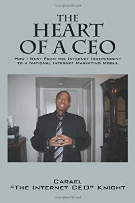 "The Heart of a CEO: How I Went from the Internet Independent to a National Internet Marketing Mogul by Carael ""The Internet Ceo"" Knight (2011-01-28)"