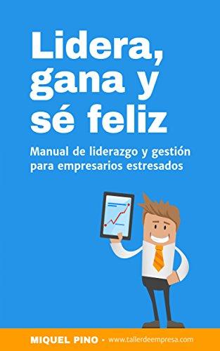 Lidera, gana y sé feliz: manual de liderazgo y gestión para empresarios estresados. (Economía y Empresa Miquel Pino nº 1)