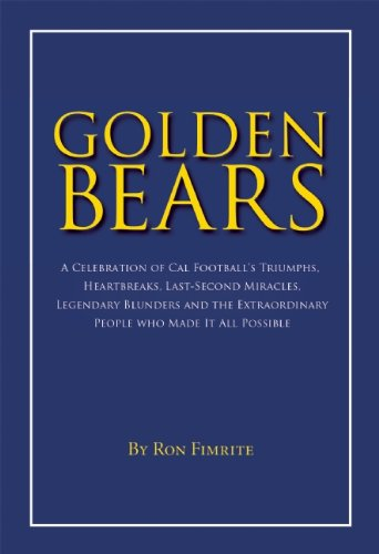 Golden Bears: A Celebration of Cal Football's Triumphs, Heartbreaks, Last-Second Miracles, Legendary Blunders and the Extraordinary