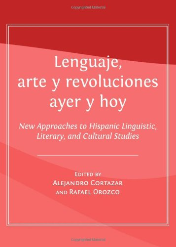 Lenguaje, Arte Y Revoluciones Ayer Y Hoy: New Approaches to Hispanic Linguistic, Literary, and Cultural Studies