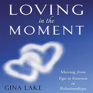 Loving in the Moment: Moving from Ego to Essence in Relationships | [Gina Lake]