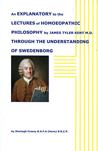 An Explanatory to the Lectures of Homoeopathic Philosophy of James Tyler Kent M.D.: Through the Understanding of Swedenborg
