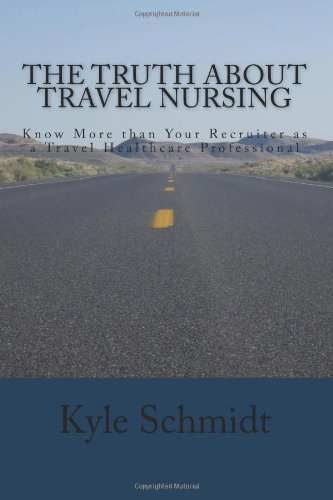 The Truth About Travel Nursing: Know More than Your Recruiter as a Travel Healthcare Professional Kyle Schmidt