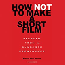 How Not to Make a Short Film: Secrets from a Sundance Programmer (       UNABRIDGED) by Roberta Marie Munroe Narrated by Roberta Marie Munroe