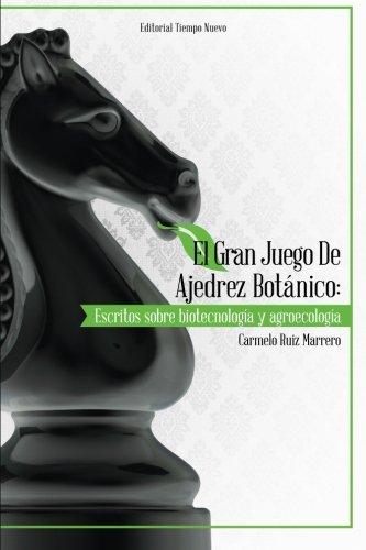 El Gran Juego De Ajedrez Botanico: Escritos Sobre Biotecnologia Y Agroecologia  1999-2014 (Spanish Edition)