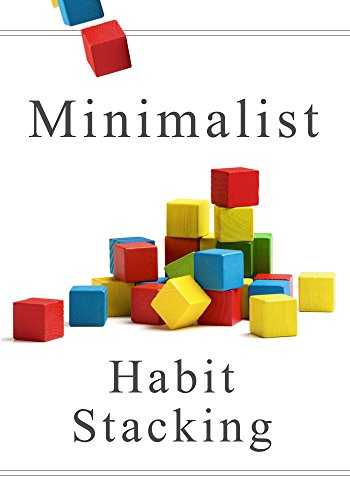 Minimalist Habit Stacking: How To Live With Less, Downsize, And Get More Fulfillment From Life