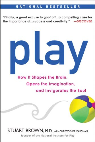 Play: How it Shapes the Brain, Opens the Imagination, and...